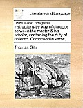 Useful and Delightful Instructions by Way of Dialogue Between the Master & His Scholar, Containing the Duty of Children. Composed in Verse, ...