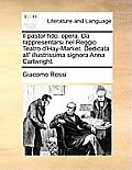 Il Pastor Fido: Opera. Da Rappresentarsi Nel Reggio Teatro D'Hay-Market. Dedicata All' Illustrissima Signora Anna Cartwright.