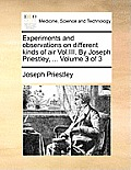 Experiments and Observations on Different Kinds of Air Vol.III. by Joseph Priestley, ... Volume 3 of 3