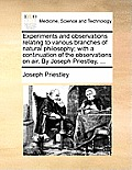Experiments and Observations Relating to Various Branches of Natural Philosophy; With a Continuation of the Observations on Air. by Joseph Priestley,
