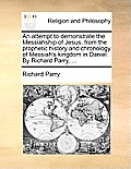An Attempt to Demonstrate the Messiahship of Jesus, from the Prophetic History and Chronology of Messiah's Kingdom in Daniel. by Richard Parry, ...