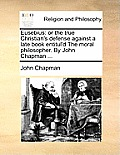 Eusebius: Or the True Christian's Defense Against a Late Book Entitul'd the Moral Philosopher. by John Chapman ...