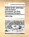 Fables of Mr. John Gay, with an Italian Translation, by Gian Francesco Giorgetti.