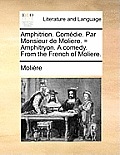 Amphitrion. Comdie. Par Monsieur de Moliere. = Amphitryon. a Comedy. from the French of Moliere.