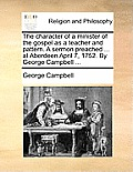 The Character of a Minister of the Gospel as a Teacher and Pattern. a Sermon Preached ... at Aberdeen April 7, 1752. by George Campbell ...
