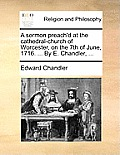 A Sermon Preach'd at the Cathedral-Church of Worcester, on the 7th of June, 1716. ... by E. Chandler, ...