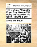 The Works of Alexander Pope, Esq. Volume VIII. Being the Second of His Letters. Volume 8 of 9