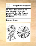 St. Paul's Description of His Own Religion Opened and Explained. by ... Dr. Edward Synge, ... the Third Edition Corrected.