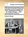 The Root and Spring of True Virtue and Piety. a Sermon Preach'd at Tuam, (Afterwards Enlarg'd) by ... Dr. Edward Synge, ... the Second Edition Correct