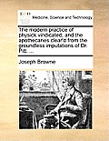 The Modern Practice of Physick Vindicated, and the Apothecaries Clear'd from the Groundless Imputations of Dr. Pitt. ...