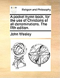 A Pocket Hymn Book, for the Use of Christians of All Denominations. the Fifth Edition.