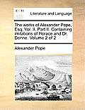 The Works of Alexander Pope, Esq; Vol. II. Part II. Containing Imitations of Horace and Dr. Donne. Volume 2 of 2