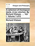 A Collection of Theological Tracts, in Six Volumes. by Richard Watson, ... Vol. I. Volume 1 of 6