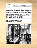 A Collection of Theological Tracts, in Six Volumes. by Richard Watson, ... Vol. II. Volume 2 of 6