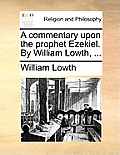 A Commentary Upon the Prophet Ezekiel. by William Lowth, ...