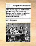The Divine Right of a Christian to Freedom of Enquiry and Freedom of Practice in Religious Matters, Evinced from the Christian Records. ...