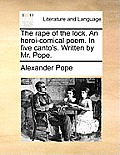 The Rape of the Lock. an Heroi-Comical Poem. in Five Canto's. Written by Mr. Pope.
