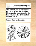 The Adventures of Peregrine Pickle. in Which Are Included, Memoirs of a Lady of Quality. in Four Volumes. by Dr. Smollett. Volume 3 of 4