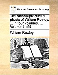 The Rational Practice of Physic of William Rowley, ... in Four Volumes. ... Volume 1 of 4