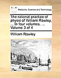 The Rational Practice of Physic of William Rowley, ... in Four Volumes. ... Volume 3 of 4