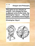 Thoughts on Our Articles of Religion, with Respect to Their Supposed Utility to the State. by Christopher Wyvill, ... the Third Edition, Corrected and