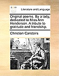 Original Poems. by a Lady, Dedicated to Miss Ann Henderson. a Tribute to Gratitude and Friendship.