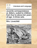 Juvenile Correspondence; Or, Letters, Suited to Children, from Four to Above Ten Years of Age. in Three Sets.