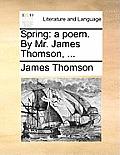 Spring: A Poem. by Mr. James Thomson, ...