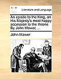 An Epistle to the King, on His Majesty's Most Happy Accession to the Throne. by John Mawer, ...
