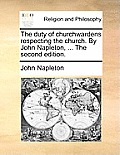 The Duty of Churchwardens Respecting the Church. by John Napleton, ... the Second Edition.