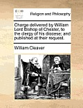 Charge Delivered by William Lord Bishop of Chester, to the Clergy of His Diocese; And Published at Their Request.
