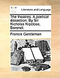 The Theatres. a Poetical Dissection. by Sir Nicholas Nipclose, Baronet.