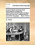 A New English Exercise Book. Calculated to Render the Construction of the English Tongue, Easy and Familiar, Independent of Any Other Language. ... by