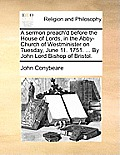 A Sermon Preach'd Before the House of Lords, in the Abby-Church of Westminister on Tuesday, June 11. 1751. ... by John Lord Bishop of Bristol.