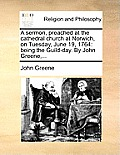 A Sermon, Preached at the Cathedral Church at Norwich, on Tuesday, June 19, 1764: Being the Guild-Day. by John Greene, ...