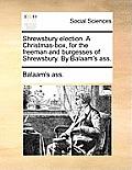 Shrewsbury Election. a Christmas-Box, for the Freeman and Burgesses of Shrewsbury. by Balaam's Ass.
