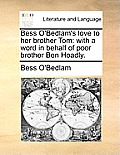 Bess O'Bedlam's Love to Her Brother Tom: With a Word in Behalf of Poor Brother Ben Hoadly.