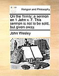 On the Trinity: A Sermon on 1 John V. 7. This Sermon Is Not to Be Sold, But Given Away.