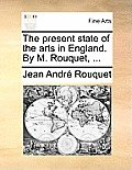 The Present State of the Arts in England. by M. Rouquet, ...