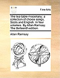 The Tea-Table Miscellany: A Collection of Choice Songs, Scots and English. in Four Volumes. by Allan Ramsay. the Thirteenth Edition.