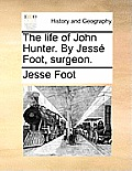 The Life of John Hunter. by Jesse Foot, Surgeon.
