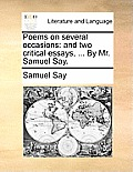 Poems on Several Occasions: And Two Critical Essays, ... by Mr. Samuel Say.