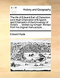 The Life of Edward Earl of Clarendon, Lord High Chancellor of England, and Chancellor of the University of Oxford. ... Written by Himself. Printed fro