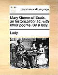 Mary Queen of Scots, an Historical Ballad; With Other Poems. by a Lady.