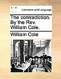 The Contradiction. by the REV. William Cole.