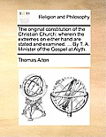 The Original Constitution of the Christian Church: Wherein the Extremes on Either Hand Are Stated and Examined. ... by T. A. Minister of the Gospel at
