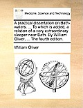 A Practical Dissertation on Bath-Waters. ... to Which Is Added, a Relation of a Very Extraordinary Sleeper Near Bath. by William Oliver, ... the Fourt