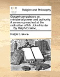 Gospel-Compulsion: Or, Ministerial Power and Authority. a Sermon Preached at the Ordination of Mr. John Hunter ... by Ralph Erskine, ...