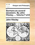 Sermons on Several Occasions. by John Wesley, ... Volume 7 of 8