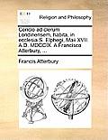 Concio Ad Clerum Londinensem, Habita, in Ecclesia S. Elphegi, Maii XVII. A.D. MDCCIX. a Francisco Atterbury, ...